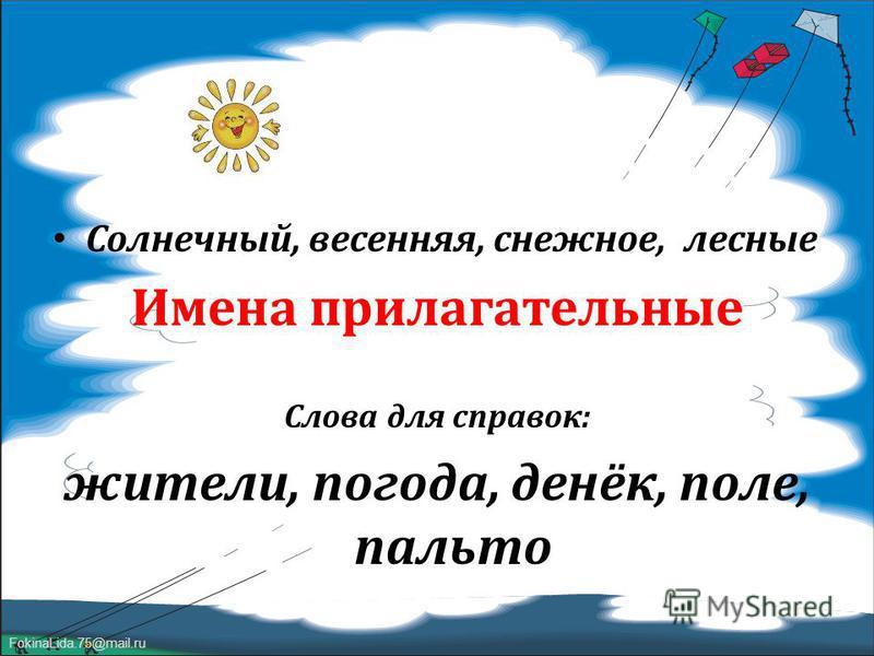 FokinaLida.75@mail.ru Солнечный, весенняя, снежное, лесные Имена прилагательные Слова для справок : жители, погода, денёк, поле, пальто