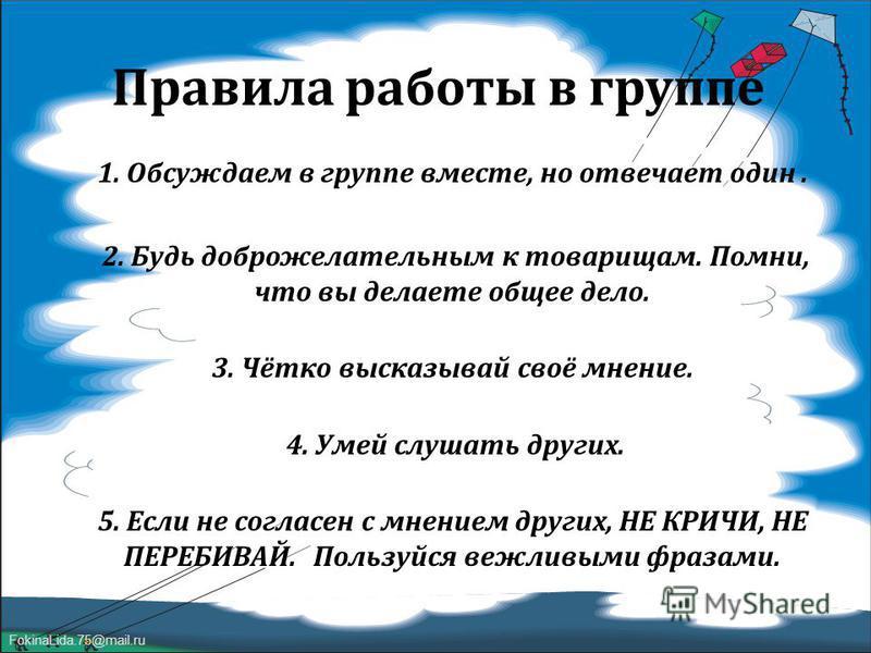 FokinaLida.75@mail.ru Правила работы в группе 1. Обсуждаем в группе вместе, но отвечает один. 2. Будь доброжелательным к товарищам. Помни, что вы делаете общее дело. 3. Чётко высказывай своё мнение. 4. Умей слушать других. 5. Если не согласен с мнени