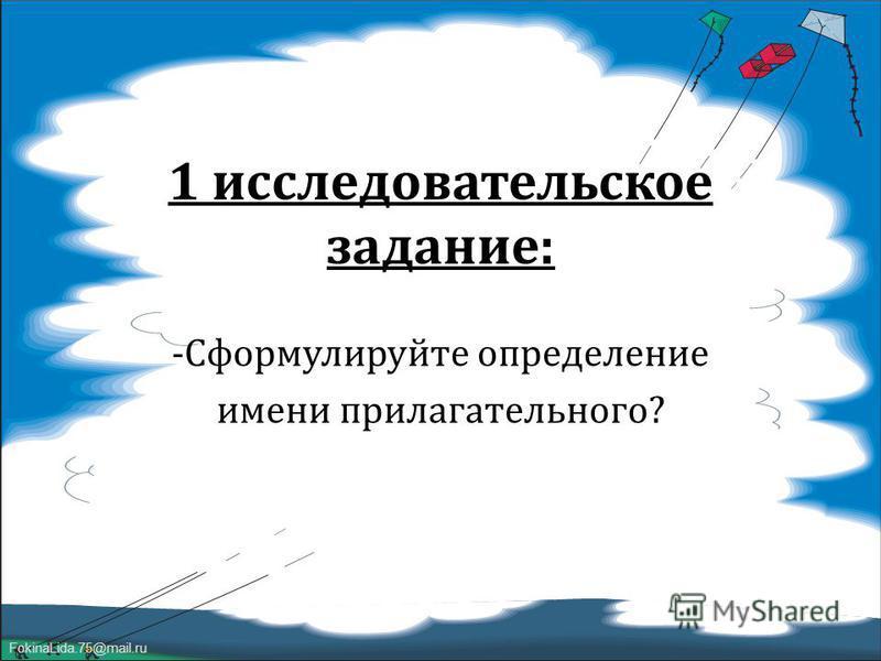 FokinaLida.75@mail.ru 1 исследовательское задание : -Сформулируйте определение имени прилагательного ?