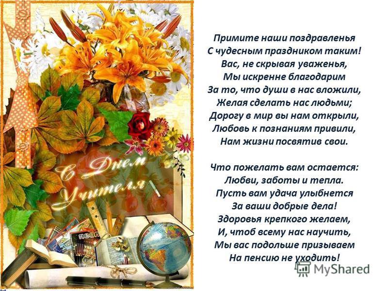 Примите наши поздравленья С чудесным праздником таким! Вас, не скрывая уваженья, Мы искренне благодарим За то, что души в нас вложили, Желая сделать нас людьми; Дорогу в мир вы нам открыли, Любовь к познаниям привили, Нам жизни посвятив свои. Что пож