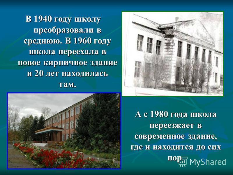 В 1940 году школу преобразовали в среднюю. В 1960 году школа переехала в новое кирпичное зданиие и 20 лет находилась там. А с 1980 года школа переезжает в современное зданиие, где и находится до сих пор.