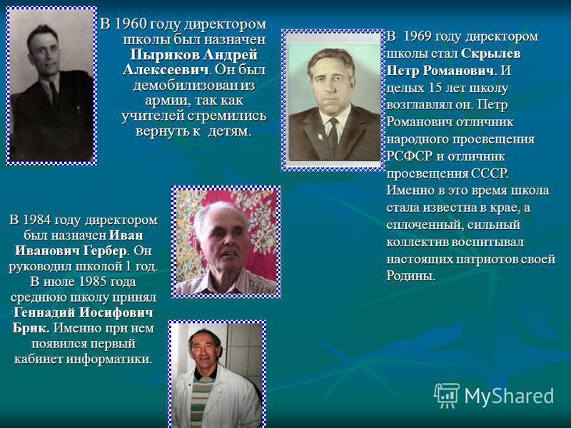 В 1960 году директором школы был назначен Пыриков Андрей Алексеевич. Он был демобилизован из армии, так как учителей стремились вернуть к детям. В 1984 году директором был назначен Иван Иванович Гербер. Он руководил школой 1 год. В июле 1985 года сре