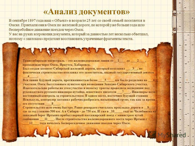 «Анализ документов» В сентябре 1897 года наш « Объект» в возрасте 25 лет со своей семьей поселяется в Омске. Приехали они в Омск по железной дороге, по которой уже больше года шло бесперебойное движение поездов через Омск. У вас на руках ксерокопия д