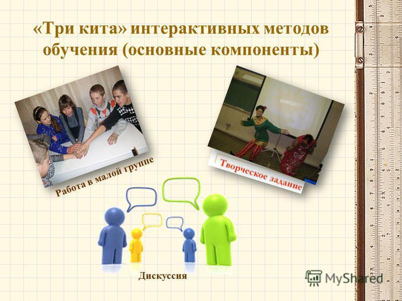 «Три кита» интерактивных методов обучения (основные компоненты) Работа в малой группе Дискуссия