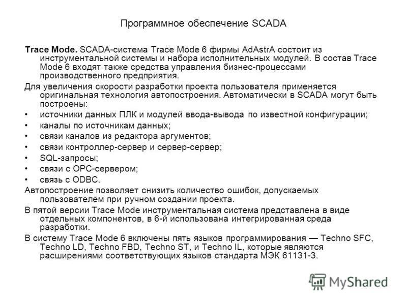 Программное обеспечение SCADA Тrасе Моde. SСАDА-система Тrасе Моdе 6 фирмы АdАstrA состоит из инструментальной системы и набора исполнительных модулей. В состав Тrасе Моdе 6 входят также средства управления бизнес-процессами производственного предпри