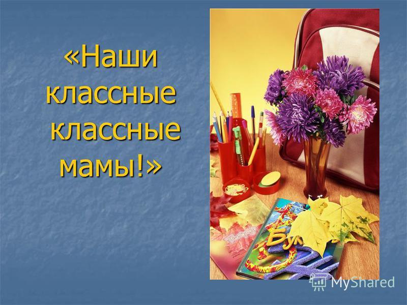 «Наши классные классные мамы!»