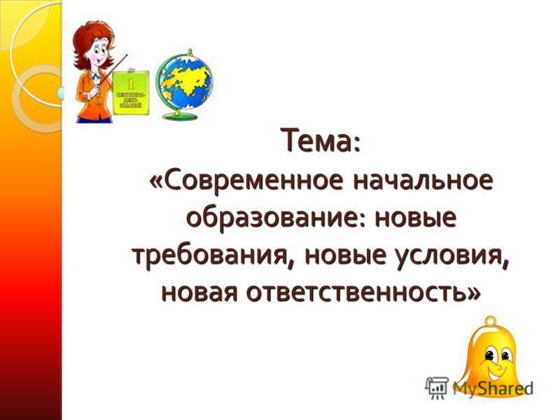 Тема: «Современное начальное образование: новые требования, новые условия, новая ответственность»