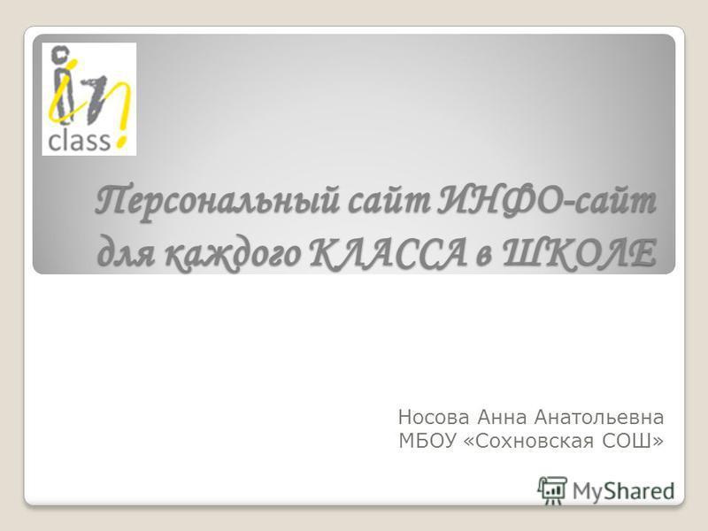 Персональный сайт ИНФО-сайт для каждого КЛАССА в ШКОЛЕ Носова Анна Анатольевна МБОУ «Сохновская СОШ»