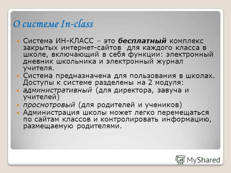 О системе In-class Система ИН-КЛАСС – это бесплатный комплекс закрытых интернет-сайтов для каждого класса в школе, включающий в себя функции: электронный дневник школьника и электронный журнал учителя. Система предназначена для пользования в школах.