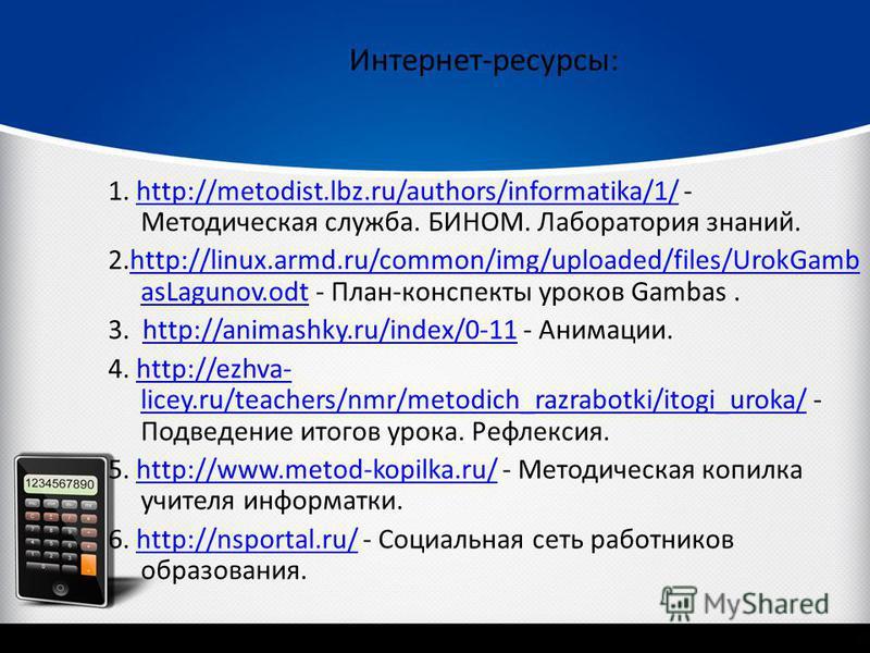 Интернет-ресурсы: 1. http://metodist.lbz.ru/authors/informatika/1/ - Методическая служба. БИНОМ. Лаборатория знаний.http://metodist.lbz.ru/authors/informatika/1/ 2.http://linux.armd.ru/common/img/uploaded/files/UrokGamb asLagunov.odt - План-конспекты