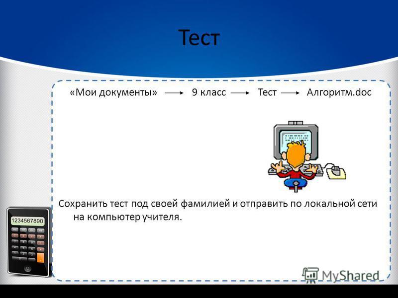 «Мои документы» 9 класс Тест Алгоритм.doc Cохранить тест под своей фамилией и отправить по локальной сети на компьютер учителя. Тест