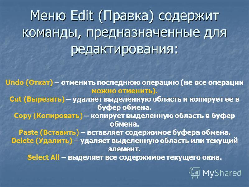 Меню Edit (Правка) содержит команды, предназначенные для редактирования: Undo (Откат) – отменить последнюю операцию (не все операции можно отменить). Cut (Вырезать) – удаляет выделенную область и копирует ее в буфер обмена. Copy (Копировать) – копиру