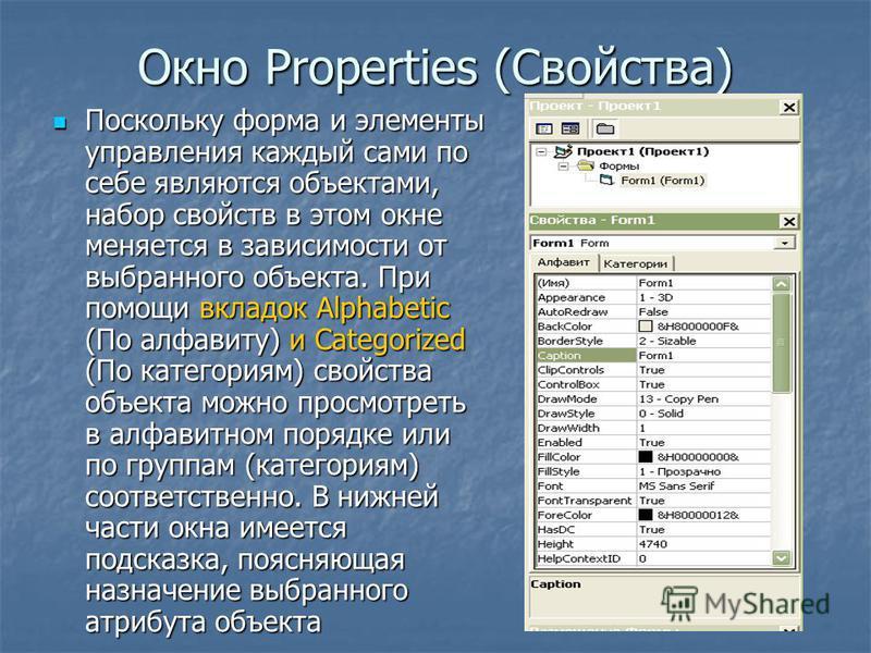 Окно Properties (Свойства) Поскольку форма и элементы управления каждый сами по себе являются объектами, набор свойств в этом окне меняется в зависимости от выбранного объекта. При помощи вкладок Alphabetic (По алфавиту) и Categorized (По категориям)