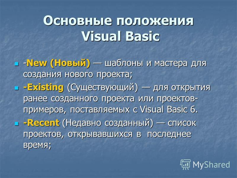 Основные положения Visual Basic -New (Новый) шаблоны и мастера для создания нового проекта; -New (Новый) шаблоны и мастера для создания нового проекта; -Existing (Существующий) для открытия ранее созданного проекта или проектов- примеров, поставляемы