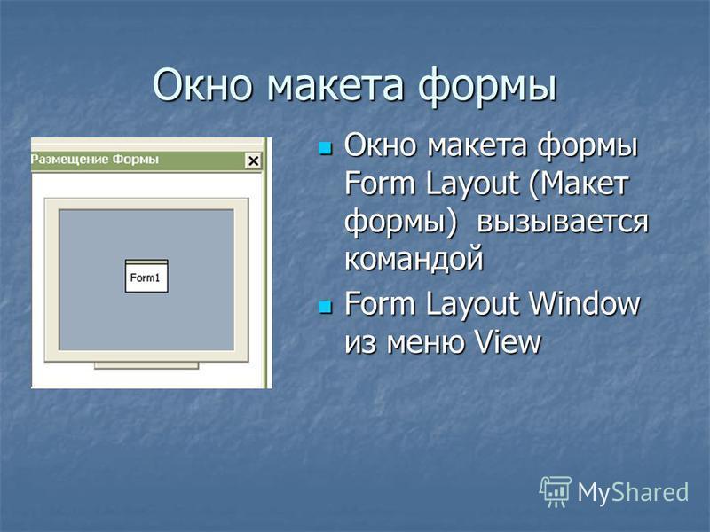 Окно макета формы Окно макета формы Form Layout (Макет формы) вызывается командой Окно макета формы Form Layout (Макет формы) вызывается командой Form Layout Window из меню View Form Layout Window из меню View