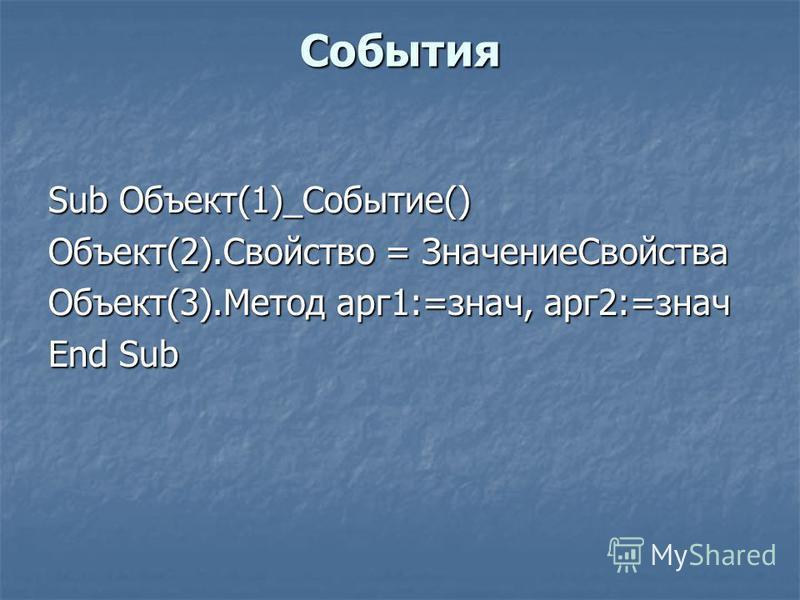 События Sub Объект(1)_Событие() Объект(2).Свойство = Значение Свойства Объект(3).Метод арг 1:=знач, арг 2:=знач End Sub