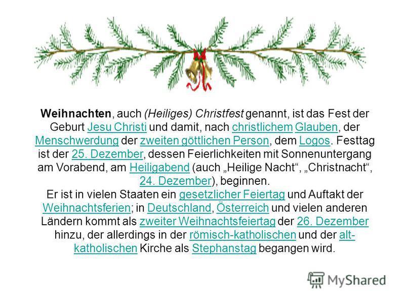 Weihnachten, auch (Heiliges) Christfest genannt, ist das Fest der Geburt Jesu Christi und damit, nach christlichem Glauben, der Menschwerdung der zweiten göttlichen Person, dem Logos. Festtag ist der 25. Dezember, dessen Feierlichkeiten mit Sonnenunt