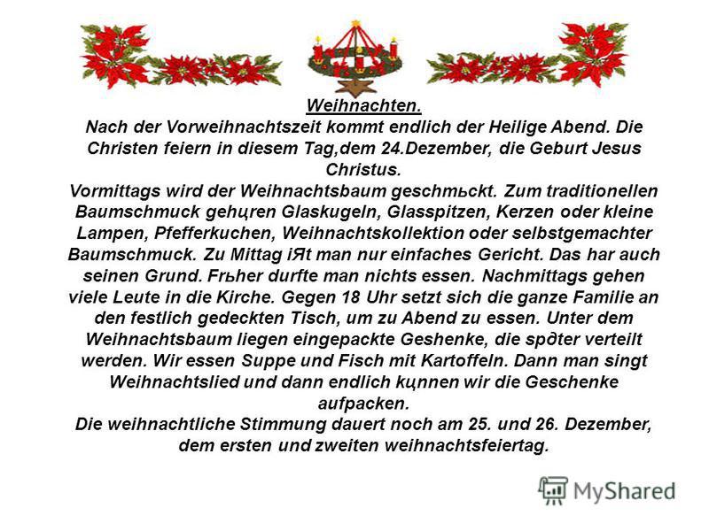 Weihnachten. Nach der Vorweihnachtszeit kommt endlich der Heilige Abend. Die Christen feiern in diesem Tag,dem 24.Dezember, die Geburt Jesus Christus. Vormittags wird der Weihnachtsbaum geschmьckt. Zum traditionellen Baumschmuck gehцren Glaskugeln, G