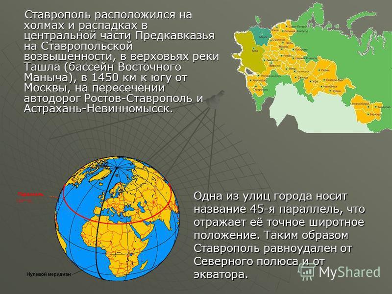 Ставрополь расположился на холмах и распадках в центральной части Предкавказья на Ставропольской возвышенности, в верховьях реки Ташла (бассейн Восточного Маныча), в 1450 км к югу от Москвы, на пересечении автодорог Ростов-Ставрополь и Астрахань-Неви