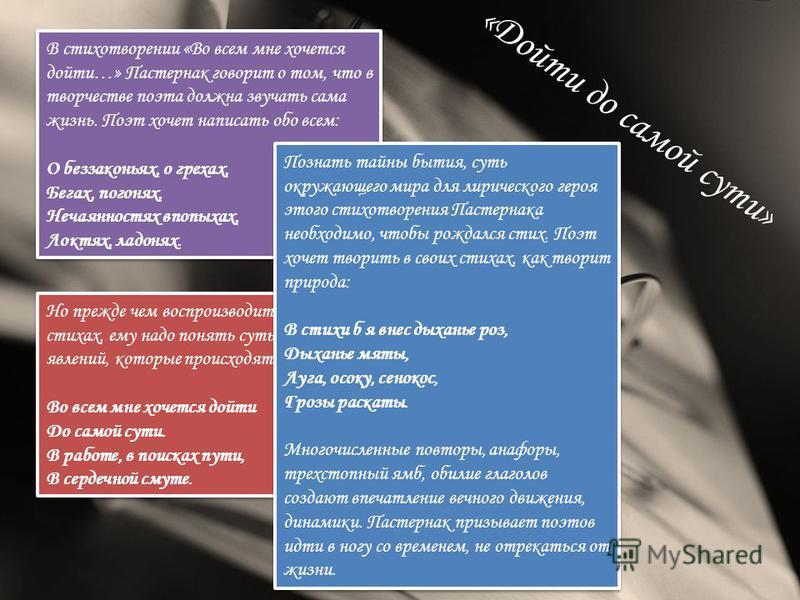 «Дойти до самой сути» В стихотворении «Во всем мне хочется дойти…» Пастернак говорит о том, что в творчестве поэта должна звучать сама жизнь. Поэт хочет написать обо всем: О беззаконьях, о грехах, Бегах, погонях, Нечаянностях впопыхах, Локтях, ладоня