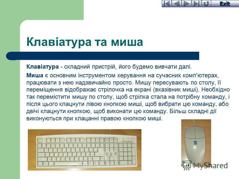 Exit Клавіатура та миша Клавіатура - складний пристрій, його будемо вивчати далі. Миша є основним інструментом керування на сучасних комп'ютерах, працювати з нею надзвичайно просто. Мишу пересувають по столу, її переміщення відображає стрілочка на ек