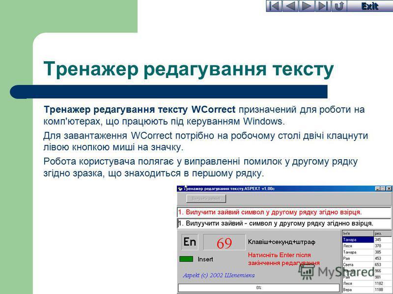 Exit Тренажер редагування тексту Тренажер редагування тексту WCorrect призначений для роботи на комп'ютерах, що працюють під керуванням Windows. Для завантаження WCorrect потрібно на робочому столі двічі клацнути лівою кнопкою миші на значку. Робота