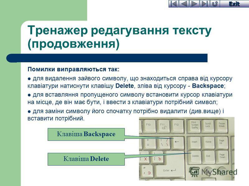 Exit Тренажер редагування тексту (продовження) Помилки виправляються так: для видалення зайвого символу, що знаходиться справа від курсору клавіатури натиснути клавішу Delete, зліва від курсору - Backspace; для вставляння пропущеного символу встанови