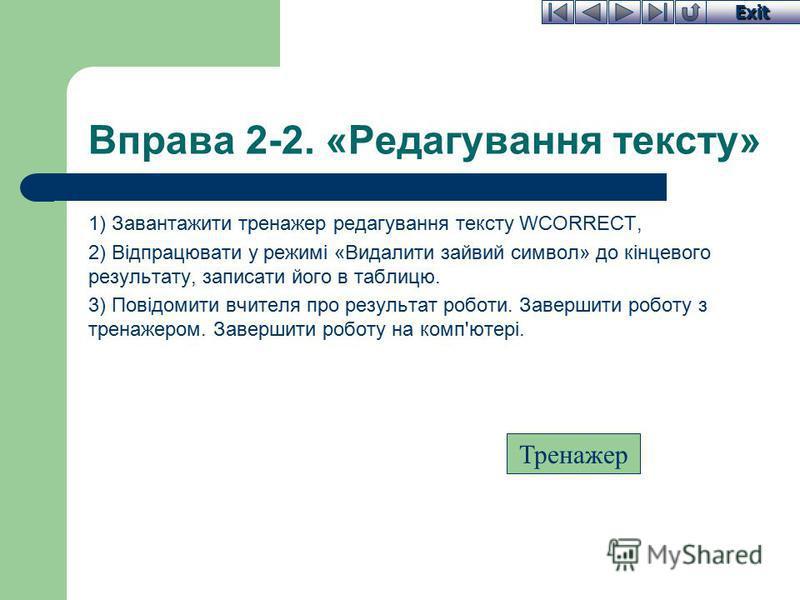 Exit Вправа 2-2. «Редагування тексту» 1) Завантажити тренажер редагування тексту WCORRECT, 2) Відпрацювати у режимі «Видалити зайвий символ» до кінцевого результату, записати його в таблицю. 3) Повідомити вчителя про результат роботи. Завершити робот