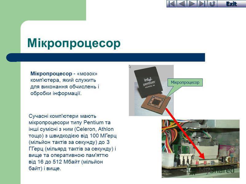 Exit Мікропроцесор Мікропроцесор - «мозок» комп'ютера, який служить для виконання обчислень і обробки інформації. Сучасні комп'ютери мають мікропроцесори типу Pentium та інші сумісні з ним (Celeron, Athlon тощо) з швидкодією від 100 МГерц (мільйон та