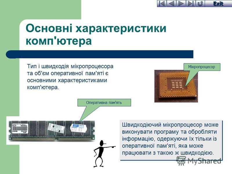 Exit Основні характеристики комп'ютера Швидкодіючий мікропроцесор може виконувати програму та обробляти інформацію, одержуючи їх тільки із оперативної пам'яті, яка може працювати з такою ж швидкодією. Тип і швидкодія мікропроцесора та об'єм оперативн