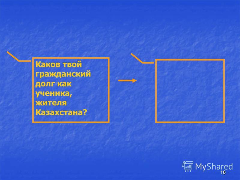 16 Каков твой гражданский долг как ученика, жителя Казахстана?