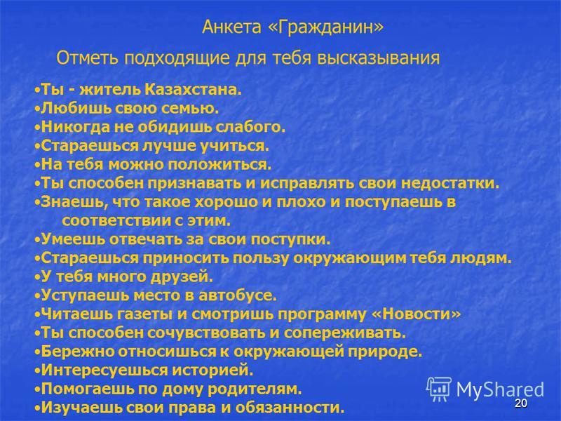 20 Ты - житель Казахстана. Любишь свою семью. Никогда не обидишь слабого. Стараешься лучше учиться. На тебя можно положиться. Ты способен признавать и исправлять свои недостатки. Знаешь, что такое хорошо и плохо и поступаешь в соответствии с этим. Ум