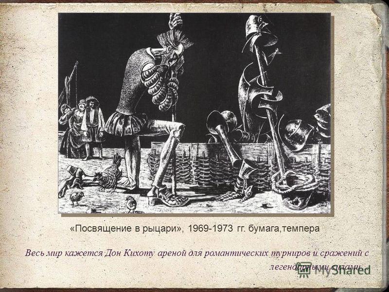 «Посвящение в рыцари», 1969-1973 гг. бумага,темпера Весь мир кажется Дон Кихоту ареной для романтических турниров и сражений с легендарными силами…