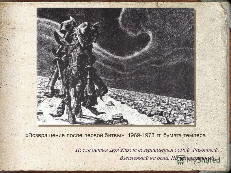«Возвращение после первой битвы», 1969-1973 гг. бумага,темпера После битвы Дон Кихот возвращается домой. Разбитый. Взваленный на осла. Но непокоренный…