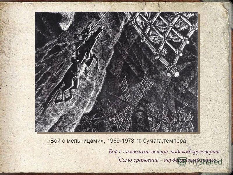 «Бой с мельницами», 1969-1973 гг. бумага,темпера Бой с символами вечной людской круговерти. Само сражение – неудержимый порыв…