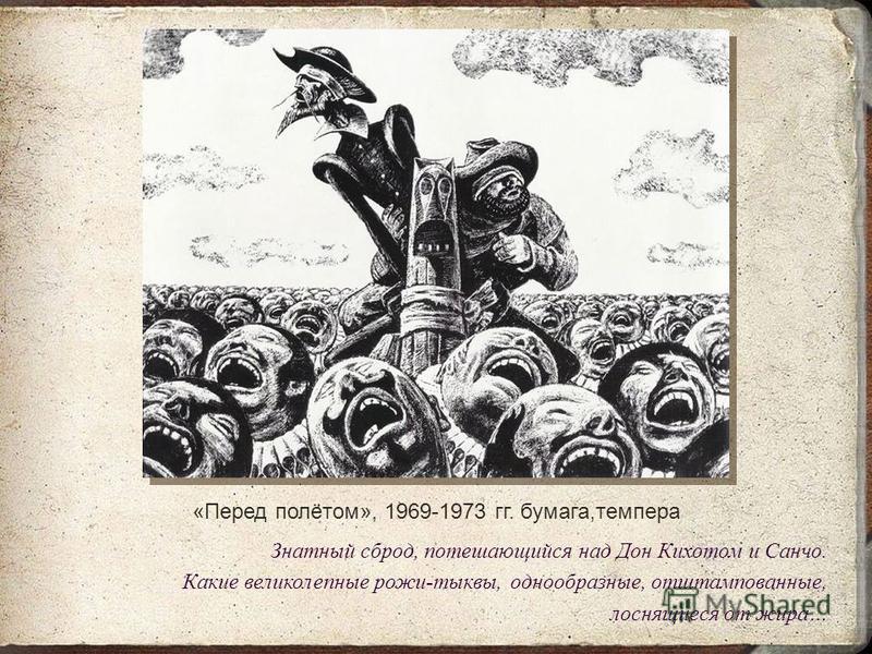 «Перед полётом», 1969-1973 гг. бумага,темпера Знатный сброд, потешающийся над Дон Кихотом и Санчо. Какие великолепные рожи-тыквы, однообразные, отштампованные, лоснящиеся от жира…