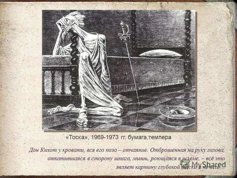 «Тоска», 1969-1973 гг. бумага,темпера Дон Кихот у кровати, вся его поза – отчаяние. Отброшенная на руку голова, откатившаяся в сторону шпага, мышь, роющаяся в шлеме, – всё это являет картину глубокой тоски и печали…