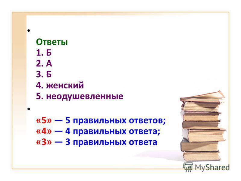 Ответы 1. Б 2. А 3. Б 4. женский 5. неодушевленные «5» 5 правильных ответов; «4» 4 правильных ответа; «3» 3 правильных ответа