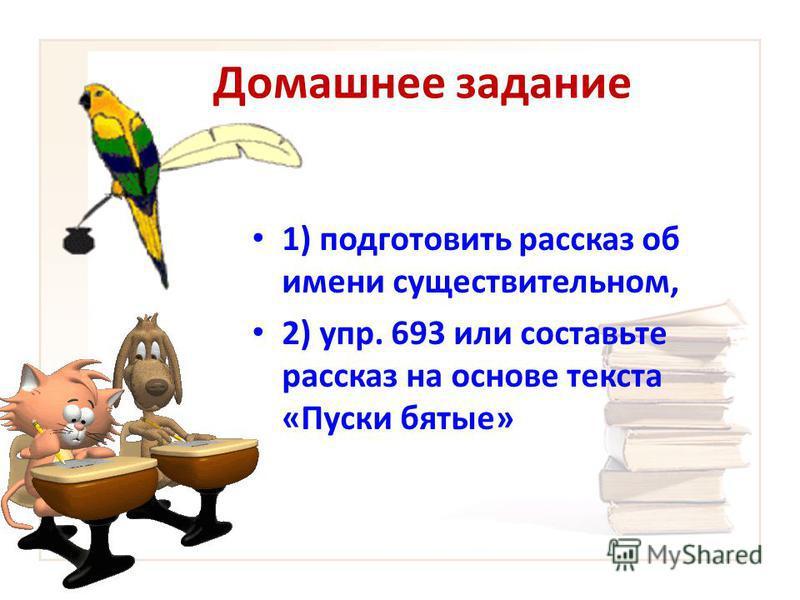 Домашнее задание 1) подготовить рассказ об имени существительном, 2) упр. 693 или составьте рассказ на основе текста «Пуски бятые»