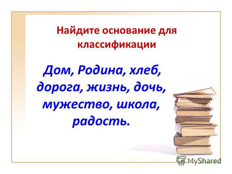 Найдите основание для классификации Дом, Родина, хлеб, дорога, жизнь, дочь, мужество, школа, радость.