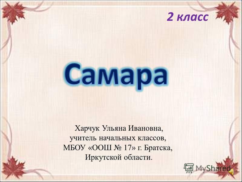 САМАРА 2 класс Харчук Ульяна Ивановна, учитель начальных классов, МБОУ «ООШ 17» г. Братска, Иркутской области.