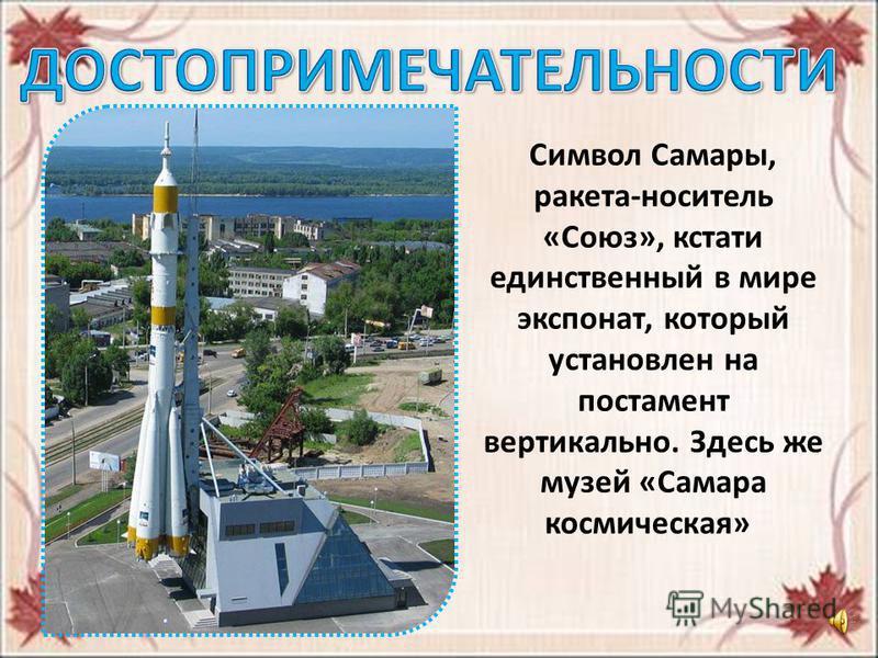 Символ Самары, ракета-носитель «Союз», кстати единственный в мире экспонат, который установлен на постамент вертикально. Здесь же музей «Самара космическая»