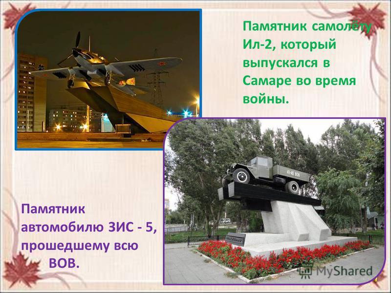 Памятник самолёту Ил-2, который выпускался в Самаре во время войны. Памятник автомобилю ЗИС - 5, прошедшему всю ВОВ.