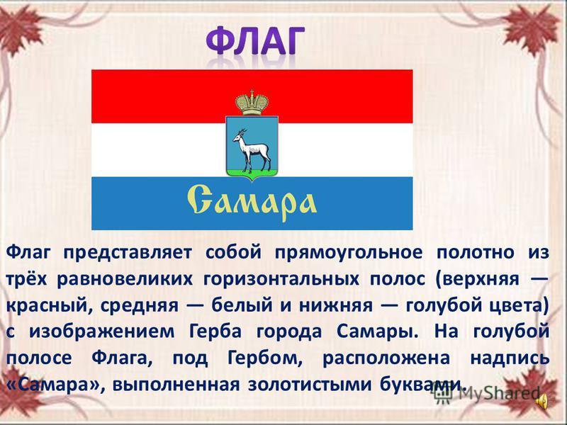 Флаг представляет собой прямоугольное полотно из трёх равновеликих горизонтальных полос (верхняя красный, средняя белый и нижняя голубой цвета) с изображением Герба города Самары. На голубой полосе Флага, под Гербом, расположена надпись «Самара», вып