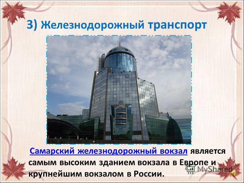 3) Железнодорожный транспорт Самарский железнодорожный вокзал является самым высоким зданием вокзала в Европе и крупнейшим вокзалом в России. Самарский железнодорожный вокзал