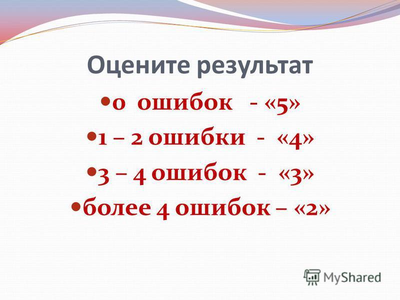 Оцените результат 0 ошибок - «5» 1 – 2 ошибки - «4» 3 – 4 ошибок - «3» более 4 ошибок – «2»