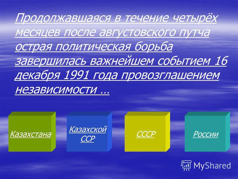 Казахстана Казахской ССР СССРРоссии Продолжавшаяся в течение четырёх месяцев после августовского путча острая политическая борьба завершилась важнейшем событием 16 декабря 1991 года провозглашением независимости …