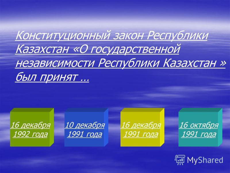 16 декабря 1992 года 10 декабря 1991 года 16 декабря 1991 года 16 октября 1991 года Конституционный закон Республики Казахстан «О государственной независимости Республики Казахстан » был принят …