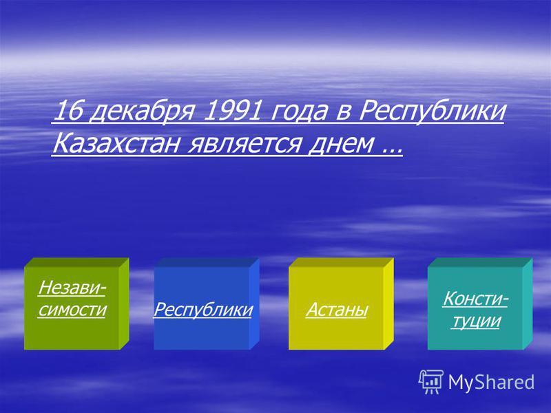 Незави- симости РеспубликиАстаны Консти- туции 16 декабря 1991 года в Республики Казахстан является днем …