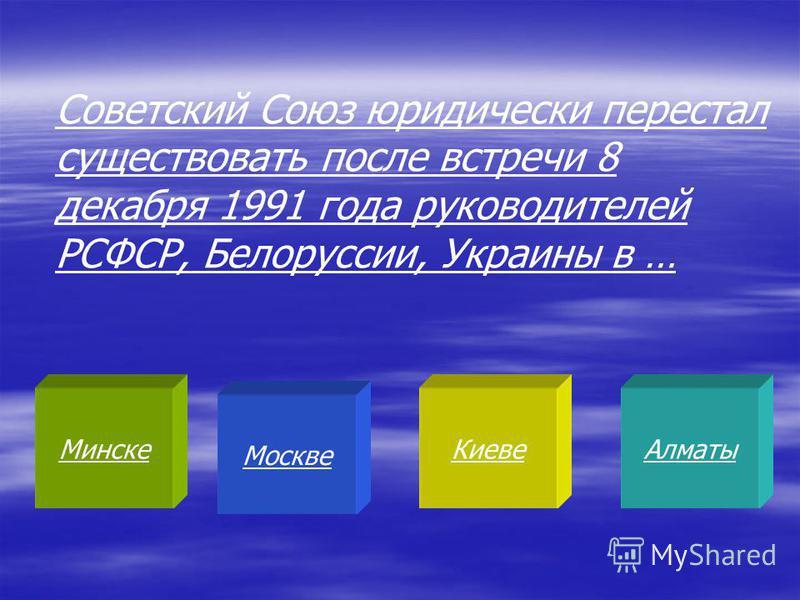 Минске Москве Киеве Алматы Советский Союз юридически перестал существовать после встречи 8 декабря 1991 года руководителей РСФСР, Белоруссии, Украины в …